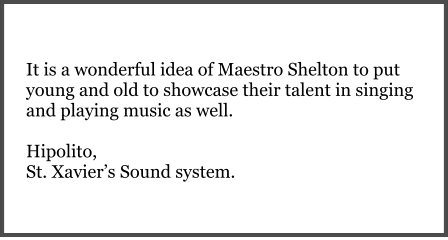It is a wonderful idea of Maestro Shelton to put young and old to showcase their talent in singing and playing music as well.  Hipolito, St. Xavier's Sound system.