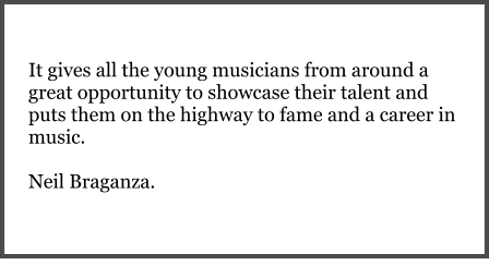 It gives all the young musicians from around a great opportunity to showcase their talent and puts them on the highway to fame and a career in music.   Neil Braganza.