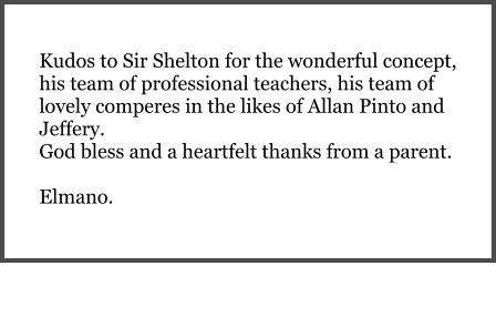 Kudos to Sir Shelton for the wonderful concept, his team of professional teachers, his team of lovely comperes in the likes of Allan Pinto and Jeffery.  God bless and a heartfelt thanks from a parent.  Elmano.